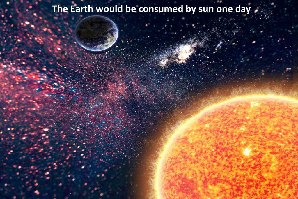 The Earth would be consumed by sun one day